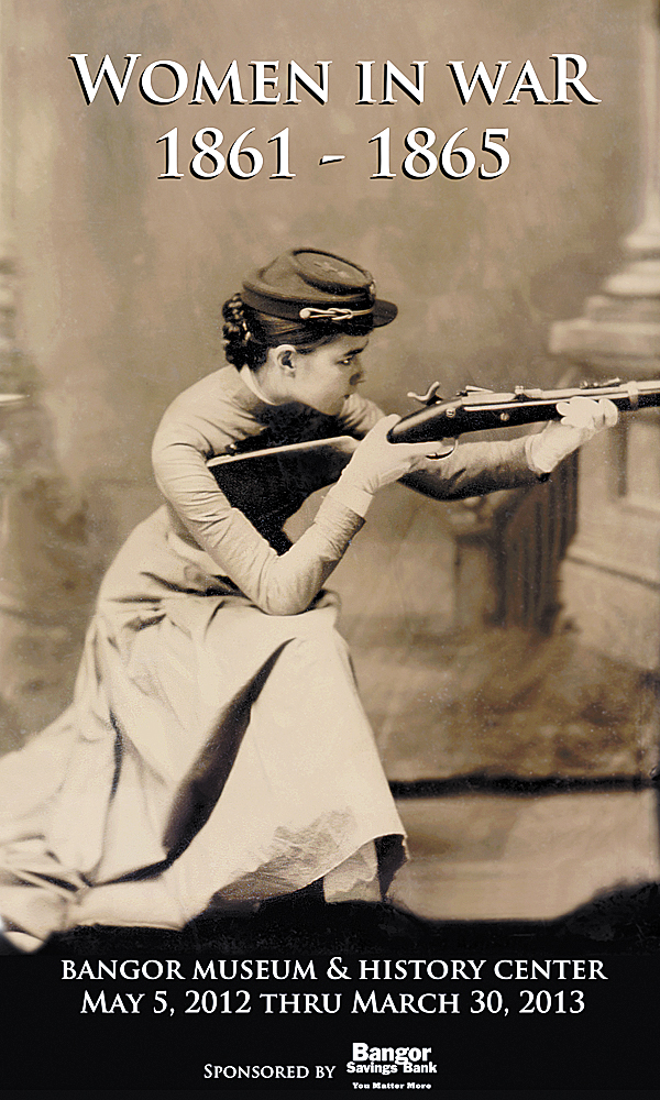 "At the Bangor Museum and History Center, the marketing poster for the ""Women in War 1861-1865"" exhibit features an unusual photo, taken sometime after the Civil War, of a young woman holding and aimed a cocked rifle while wearing a Union Army kepi. The woman has not yet been identified. The exhibit will run from May 5, 2012 to March 30, 2013."
