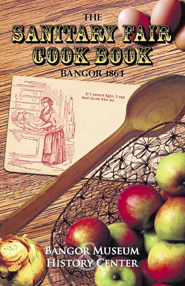 "To commemorate local women and their roles in the Civil War, the Bangor Museum and History Center is republishing ""The Sanitary Fair Cookbook Bangor 1864."" The book contains 99 original recipes for food items sold at a three-day fundraising fair in Bangor in 1864."