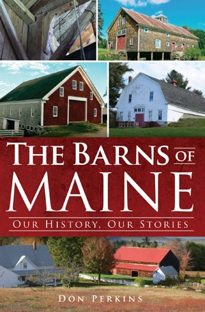 &quotThe Barns of Maine: Our History, Our Stories&quot by Don Perkins, September 2012, The History Press, 192 pages, paperback, $21.99.