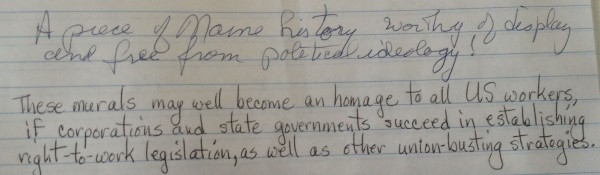 A note left by a visitor to the Maine Labor History Mural in a comment book provided by the Maine State Museum, where the conversation -- and debate -- about the mural continues more than two years after the governor removed the mural from the Department of Labor for its perceived anti-business message.