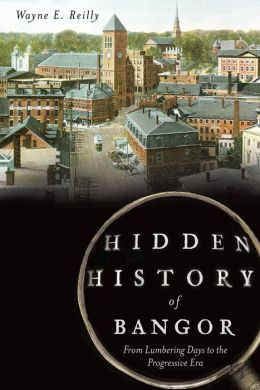 &quotHidden History of Bangor,&quot by Wayne E. Reilly