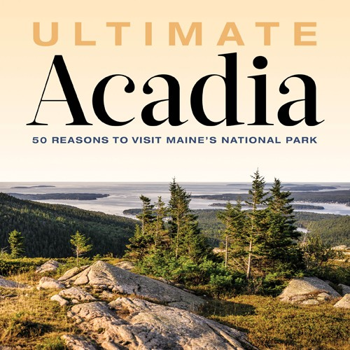 """Ultimate Acadia: 50 Reasons to Visit Maine's National Park,"" by Virginia M. Wright"