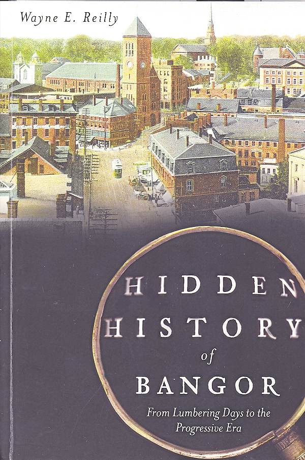 Wayne E. Reilly of Hampden recently released &quotHidden History of Bangor: From Lumbering Days to the Progressive Era.&quot The book incorporates many columns that Reilly has published in the past 10 years about historical events and residents of Bangor.