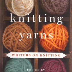 "Well-known authors including Jane Smiley, Anita Shreve, Ann Patchett and Andre Dubus III write about knitting in ""Knitting Yarns."""