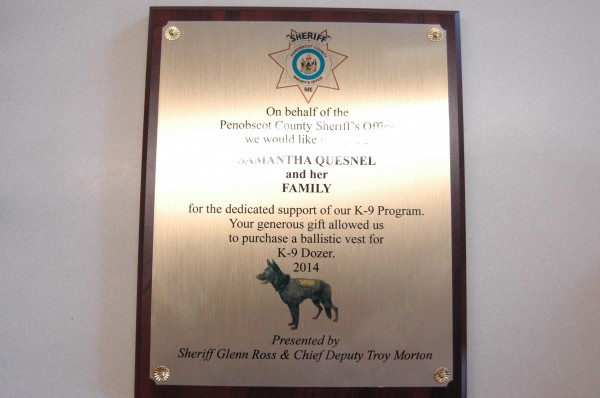 This plaque was presented to Samantha Quesnel and her family on behalf of the Penobscot County Sheriff's Office for their donation of a K9 ballistic vest for Dozer, a German Shepherd.