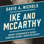 """Ike and McCarthy: Dwight Eisenhower's Secret Campaign Against Joseph McCarthy"" by David A. Nichols; Simon & Schuster (385 pages, $27.95)."