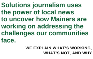 Solutions journalism uses the power of local news to uncover real solutions to problems Maine faces -- and the people working hard to bring them to life.